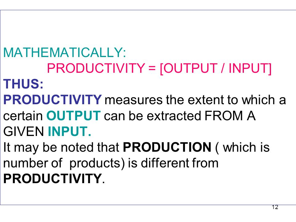 MATHEMATICALLY: PRODUCTIVITY = [OUTPUT / INPUT] THUS: PRODUCTIVITY measures the extent to which a certain OUTPUT can be extracted FROM A GIVEN INPUT.
